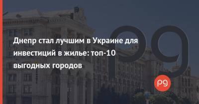 Днепр стал лучшим в Украине для инвестиций в жилье: топ-10 выгодных городов