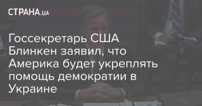 Госсекретарь США Блинкен заявил, что Америка будет укреплять помощь демократии в Украине