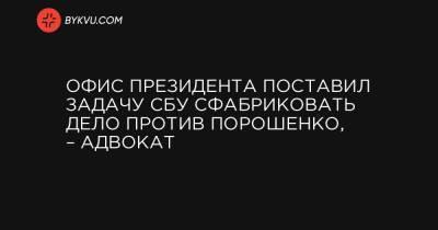 Офис президента поставил задачу СБУ сфабриковать дело против Порошенко, – адвокат