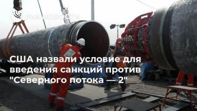 """США назвали условие для введения санкций против """"Северного потока — 2"""""""