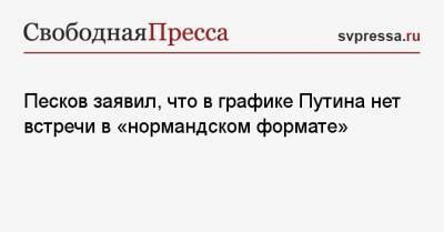 Песков заявил, что в графике Путина нет встречи в «нормандском формате»