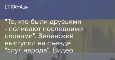 """""""Те, кто были друзьями - поливают последними словами"""". Зеленский выступил на съезде """"слуг народа"""". Видео"""