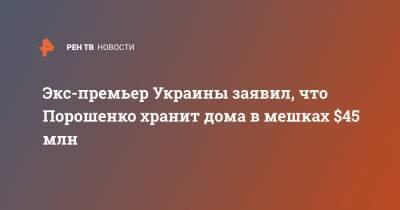 Экс-премьер Украины заявил, что Порошенко хранит дома в мешках $45 млн