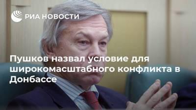 Пушков назвал условие для широкомасштабного конфликта в Донбассе