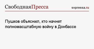 Пушков объяснил, кто начнет полномасштабную войну в Донбассе