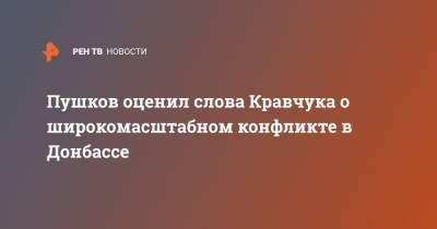 Пушков оценил слова Кравчука о широкомасштабном конфликте в Донбассе