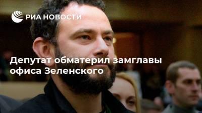 Депутат обматерил замглавы офиса Зеленского