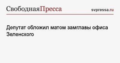 Депутат обложил матом замглавы офиса Зеленского
