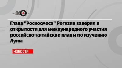 Глава «Роскосмоса» Рогозин заверил в открытости для международного участия российско-китайские планы по изучению Луны