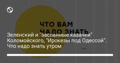 """Зеленский и """"засланные казачки"""" Коломойского, """"Ирокезы под Одессой"""". Что надо знать утром"""