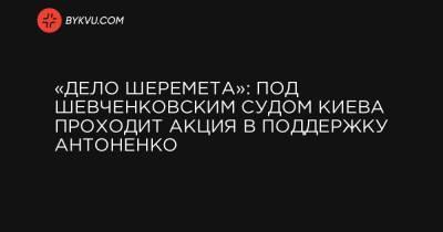 «Дело Шеремета»: под Шевченковским судом Киева проходит акция в поддержку Антоненко