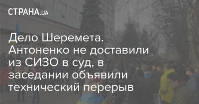 Дело Шеремета. Антоненко не доставили из СИЗО в суд, в заседании объявили технический перерыв