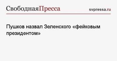 Пушков назвал Зеленского «фейковым президентом»