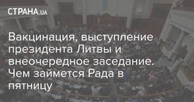 Вакцинация, выступление президента Литвы и внеочередное заседание. Чем займется Рада в пятницу