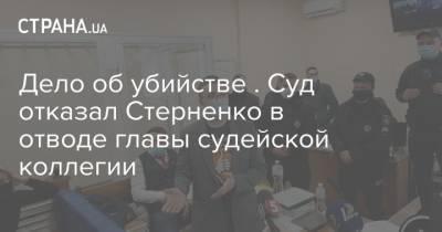 Дело об убийстве . Суд отказал Стерненко в отводе главы судейской коллегии