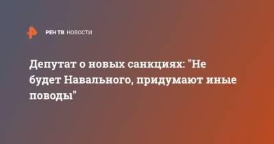 """Депутат о новых санкциях: """"Не будет Навального, придумают иные поводы"""""""