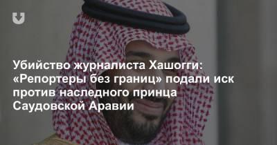 Убийство журналиста Хашогги: «Репортеры без границ» подали иск против наследного принца Саудовской Аравии