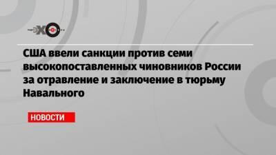 США ввели санкции против семи высокопоставленных чиновников России за отравление и заключение в тюрьму Навального