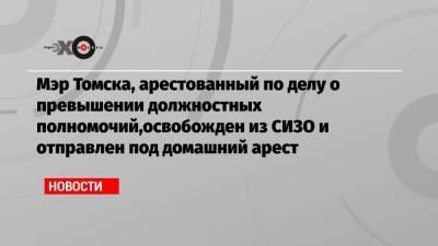 Мэр Томска, арестованный по делу о превышении должностных полномочий,освобожден из СИЗО и отправлен под домашний арест