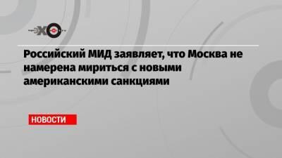 Российский МИД заявляет, что Москва не намерена мириться с новыми американскими санкциями