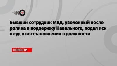 Бывший сотрудник МВД, уволенный после ролика в поддержку Навального, подал иск в суд о восстановлении в должности