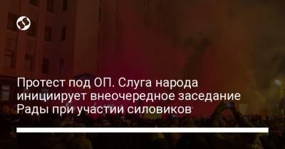 Протест под ОП. Слуга народа инициирует внеочередное заседание Рады при участии силовиков