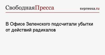 В Офисе Зеленского подсчитали убытки от действий радикалов