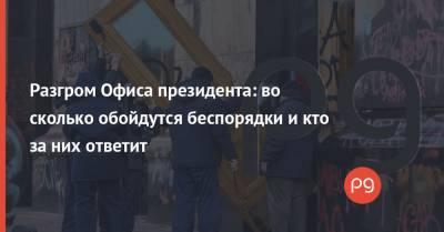 Разгром Офиса президента: во сколько обойдутся беспорядки и кто за них ответит