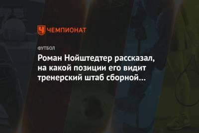 Роман Нойштедтер рассказал, на какой позиции его видит тренерский штаб сборной России