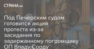 Под Печерским судом готовится акция протеста из-за заседания по задержанному погромщику ОП Владу Сорду