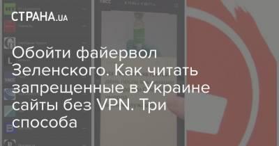 Обойти файервол Зеленского. Как читать запрещенные в Украине сайты без VPN. Три способа