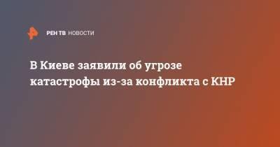 В Киеве заявили об угрозе катастрофы из-за конфликта с КНР
