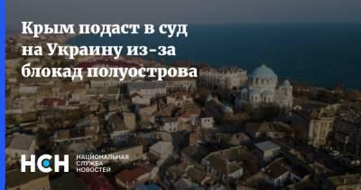 Крым подаст в суд на Украину из-за блокад полуострова