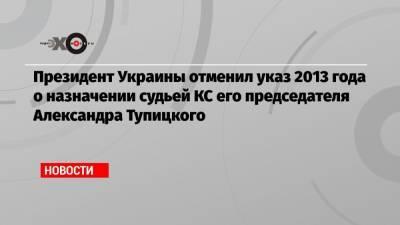 Президент Украины отменил указ 2013 года о назначении судьей КС его председателя Александра Тупицкого