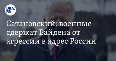 Сатановский: военные сдержат Байдена от агрессии в адрес России