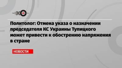 Политолог: Отмена указа о назначении председателя КС Украины Тупицкого может привести к обострению напряжения в стране