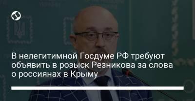 В нелегитимной Госдуме РФ требуют объявить в розыск Резникова за слова о россиянах в Крыму