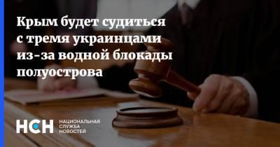 Крым будет судиться с тремя украинцами из-за водной блокады полуострова