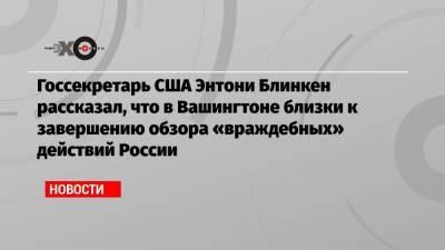 Госсекретарь США Энтони Блинкен рассказал, что в Вашингтоне близки к завершению обзора «враждебных» действий России