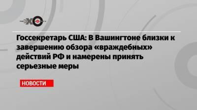Госсекретарь США: В Вашингтоне близки к завершению обзора «враждебных» действий РФ и намерены принять серьезные меры