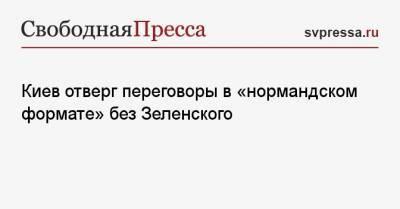 Киев отверг переговоры в «нормандском формате» без Зеленского
