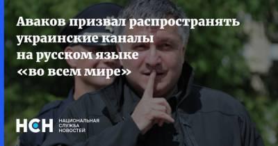 Аваков призвал распространять украинские каналы на русском языке «во всем мире»