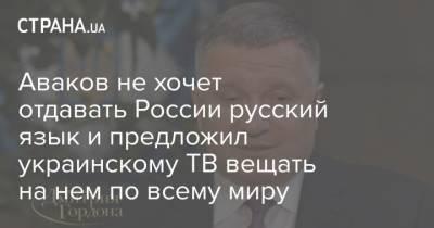 Аваков не хочет отдавать России русский язык и предложил украинскому ТВ вещать на нем по всему миру