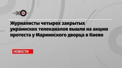 Журналисты четырех закрытых украинских телеканалов вышли на акцию протеста у Мариинского дворца в Киеве