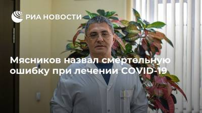 Мясников назвал смертельную ошибку при лечении COVID-19