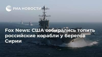 Fox News: США собирались топить российские корабли у берегов Сирии