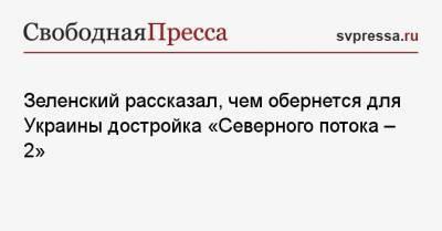 Зеленский рассказал, чем обернется для Украины достройка «Северного потока — 2»