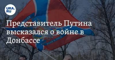 Представитель Путина высказался о войне в Донбассе