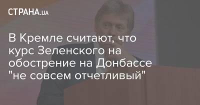 """В Кремле считают, что курс Зеленского на обострение на Донбассе """"не совсем отчетливый"""""""