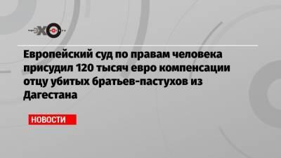 Европейский суд по правам человека присудил 120 тысяч евро компенсации отцу убитых братьев-пастухов из Дагестана